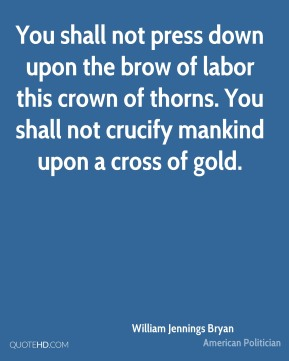 You shall not press down upon the brow of labor this crown of thorns. You shall not crucify mankind upon a cross of gold.