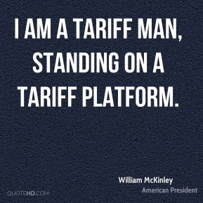 William McKinley - I am a tariff man, standing on a tariff platform.