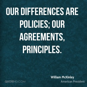 William McKinley - Our differences are policies; our agreements, principles.