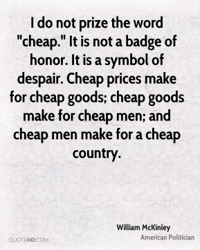 "William McKinley  - I do not prize the word ""cheap."" It is not a badge of honor. It is a symbol of despair. Cheap prices make for cheap goods; cheap goods make for cheap men; and cheap men make for a cheap country."