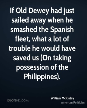 William McKinley  - If Old Dewey had just sailed away when he smashed the Spanish fleet, what a lot of trouble he would have saved us (On taking possession of the Philippines).