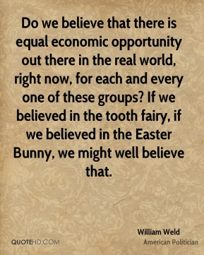 William Weld - Do we believe that there is equal economic opportunity out there in the real world, right now, for each and every one of these groups? If we believed in the tooth fairy, if we believed in the Easter Bunny, we might well believe that.