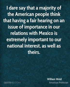 William Weld - I dare say that a majority of the American people think that having a fair hearing on an issue of importance in our relations with Mexico is extremely important to our national interest, as well as theirs.