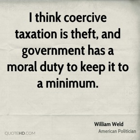 William Weld - I think coercive taxation is theft, and government has a moral duty to keep it to a minimum.
