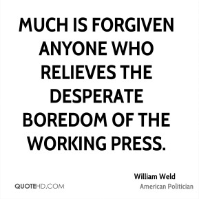 William Weld - Much is forgiven anyone who relieves the desperate boredom of the working press.