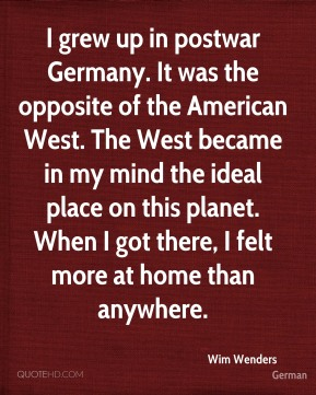 Wim Wenders  - I grew up in postwar Germany. It was the opposite of the American West. The West became in my mind the ideal place on this planet. When I got there, I felt more at home than anywhere.