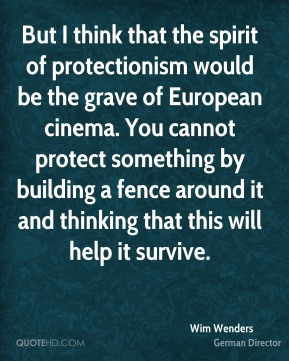 But I think that the spirit of protectionism would be the grave of European cinema. You cannot protect something by building a fence around it and thinking that this will help it survive.