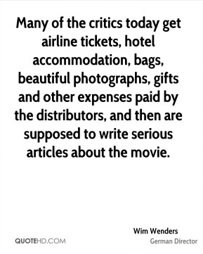 Wim Wenders - Many of the critics today get airline tickets, hotel accommodation, bags, beautiful photographs, gifts and other expenses paid by the distributors, and then are supposed to write serious articles about the movie.