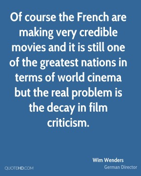 Wim Wenders - Of course the French are making very credible movies and it is still one of the greatest nations in terms of world cinema but the real problem is the decay in film criticism.