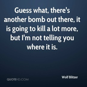 Guess what, there's another bomb out there, it is going to kill a lot more, but I'm not telling you where it is.