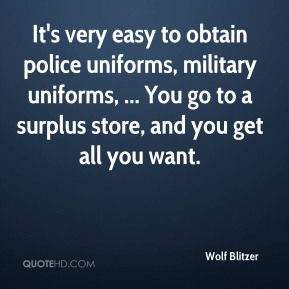 Wolf Blitzer  - It's very easy to obtain police uniforms, military uniforms, ... You go to a surplus store, and you get all you want.