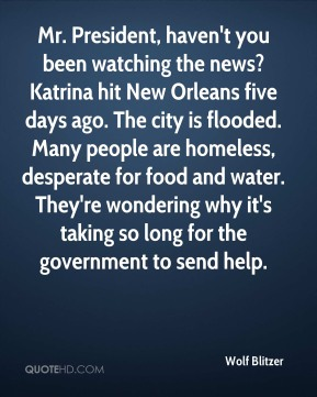 Wolf Blitzer  - Mr. President, haven't you been watching the news? Katrina hit New Orleans five days ago. The city is flooded. Many people are homeless, desperate for food and water. They're wondering why it's taking so long for the government to send help.