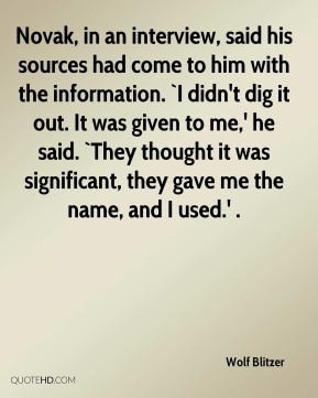 Wolf Blitzer  - Novak, in an interview, said his sources had come to him with the information. `I didn't dig it out. It was given to me,' he said. `They thought it was significant, they gave me the name, and I used.' .