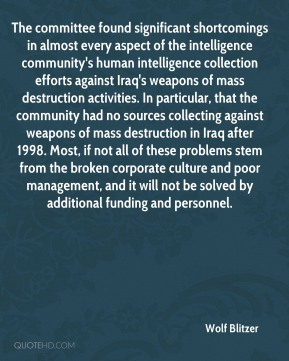 The committee found significant shortcomings in almost every aspect of the intelligence community's human intelligence collection efforts against Iraq's weapons of mass destruction activities. In particular, that the community had no sources collecting against weapons of mass destruction in Iraq after 1998. Most, if not all of these problems stem from the broken corporate culture and poor management, and it will not be solved by additional funding and personnel.