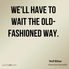 Wolf Blitzer - We'll have to wait the old-fashioned way.