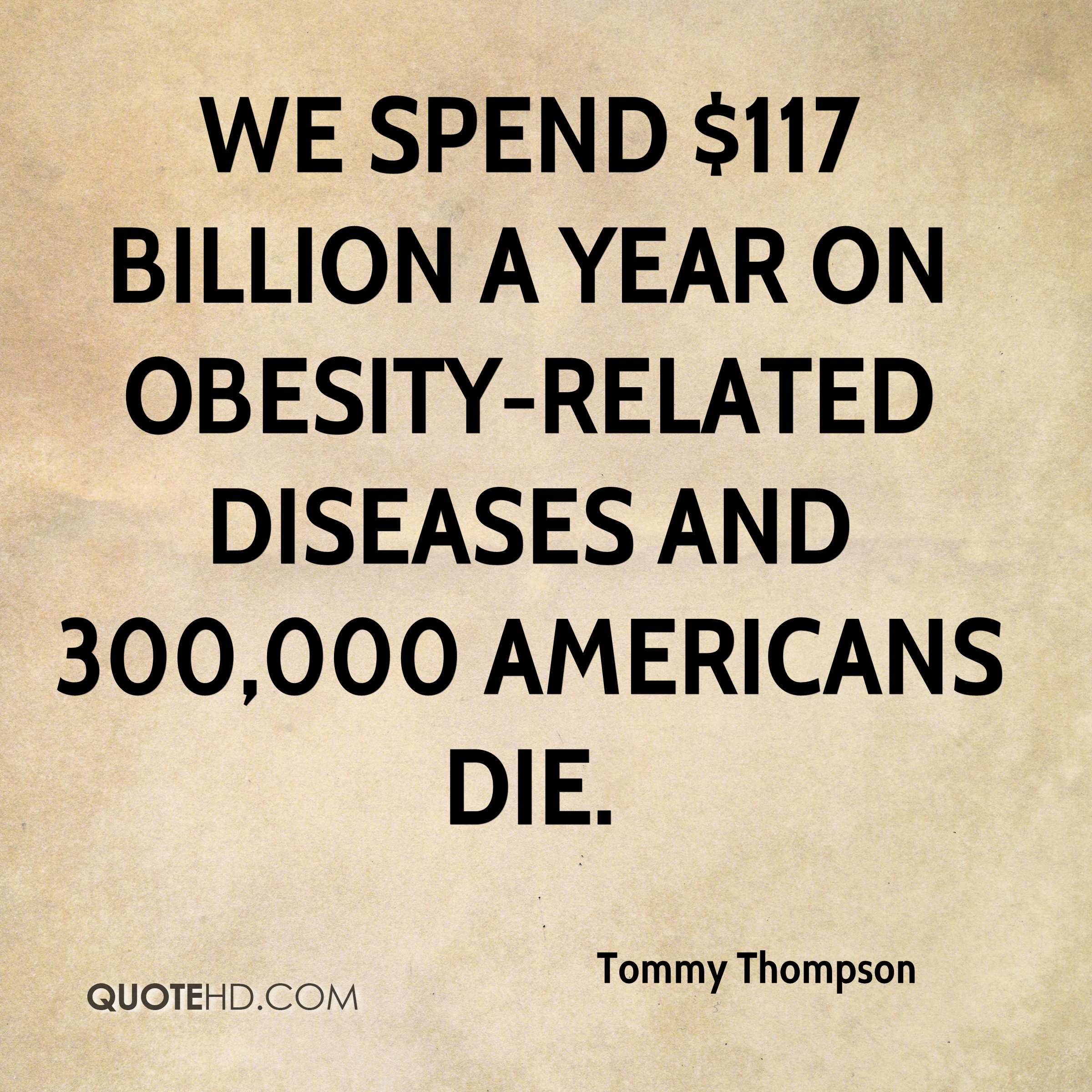 We spend $117 billion a year on obesity-related diseases and 300,000 Americans die.