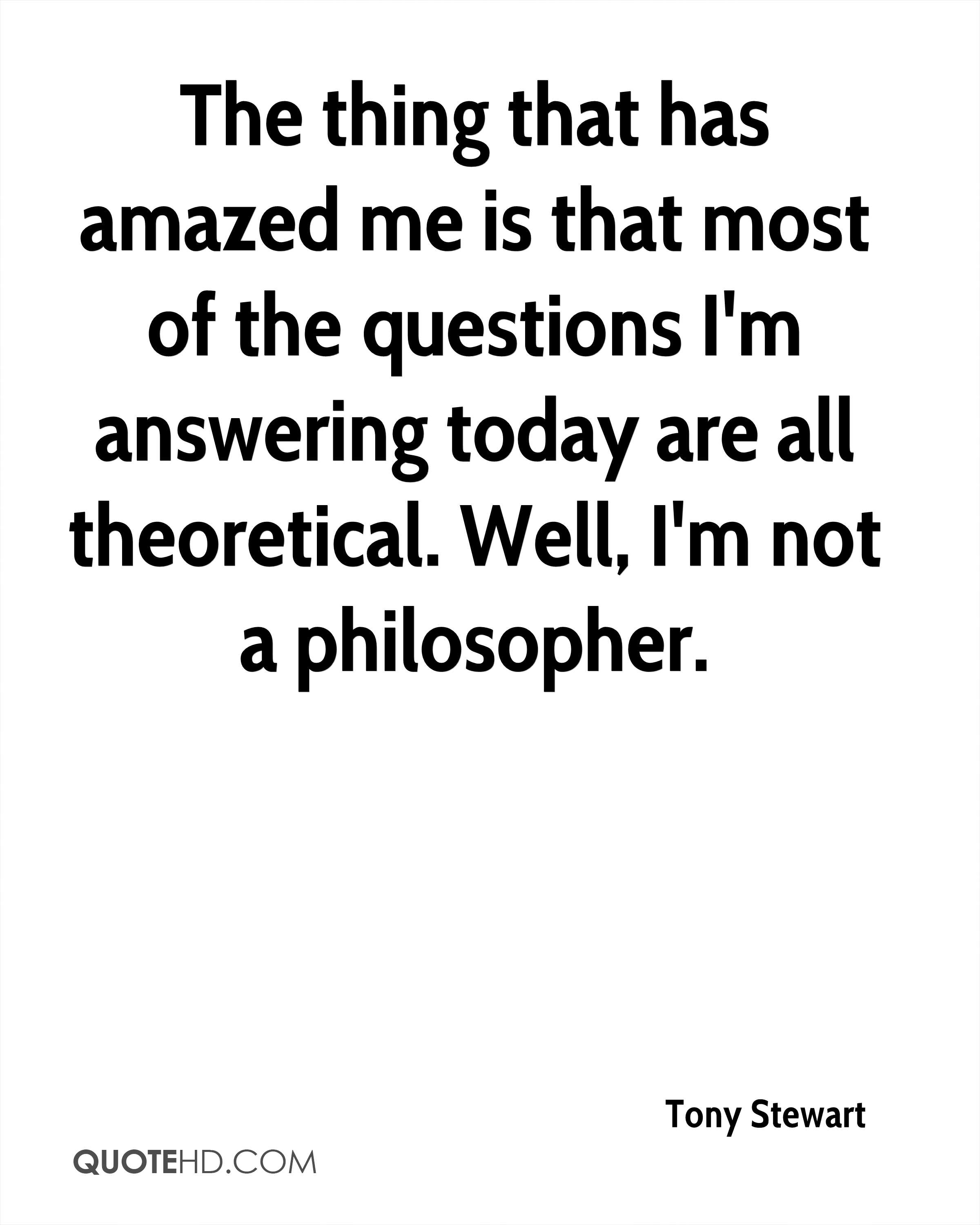 The thing that has amazed me is that most of the questions I'm answering today are all theoretical. Well, I'm not a philosopher.