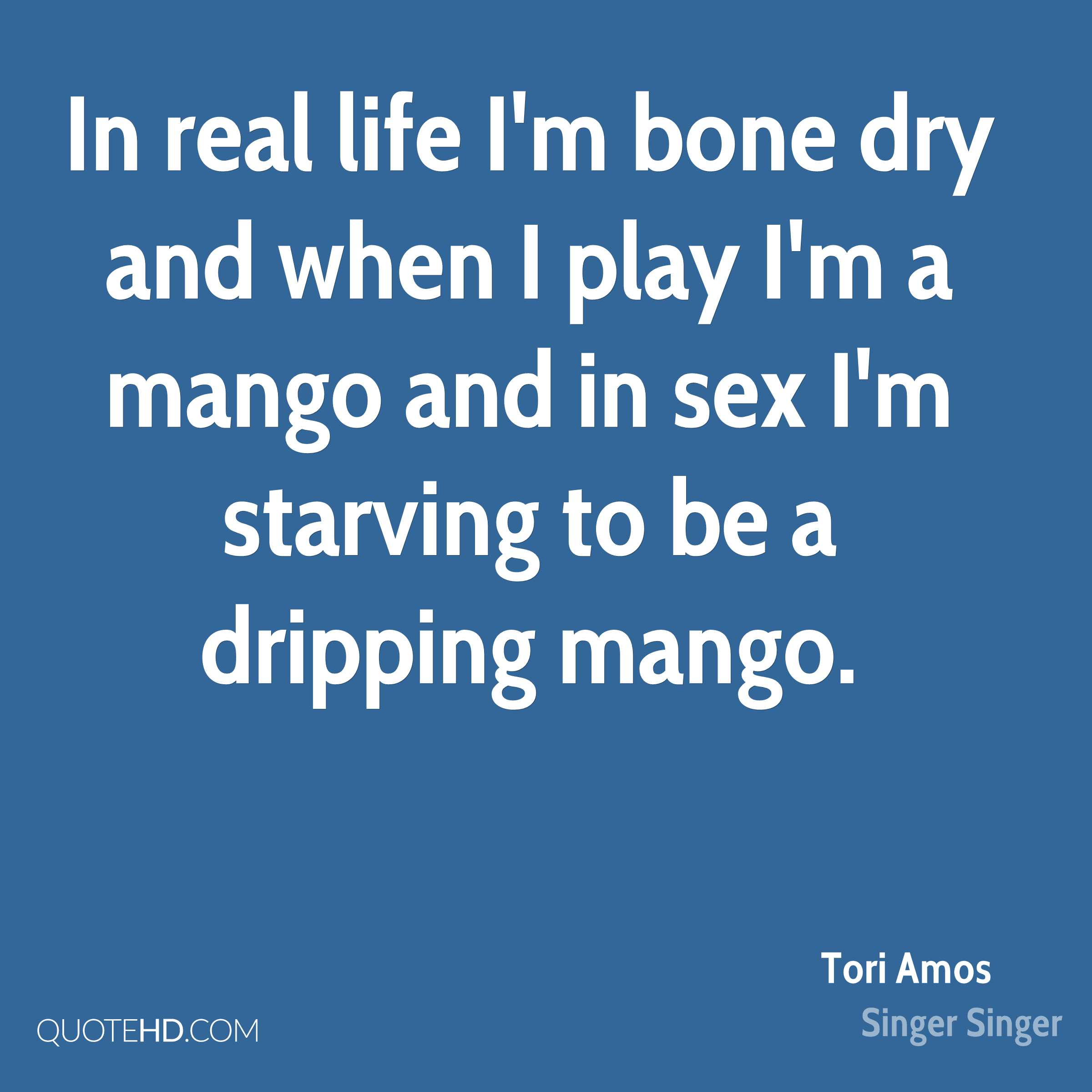 In real life I'm bone dry and when I play I'm a mango and in sex I'm starving to be a dripping mango.