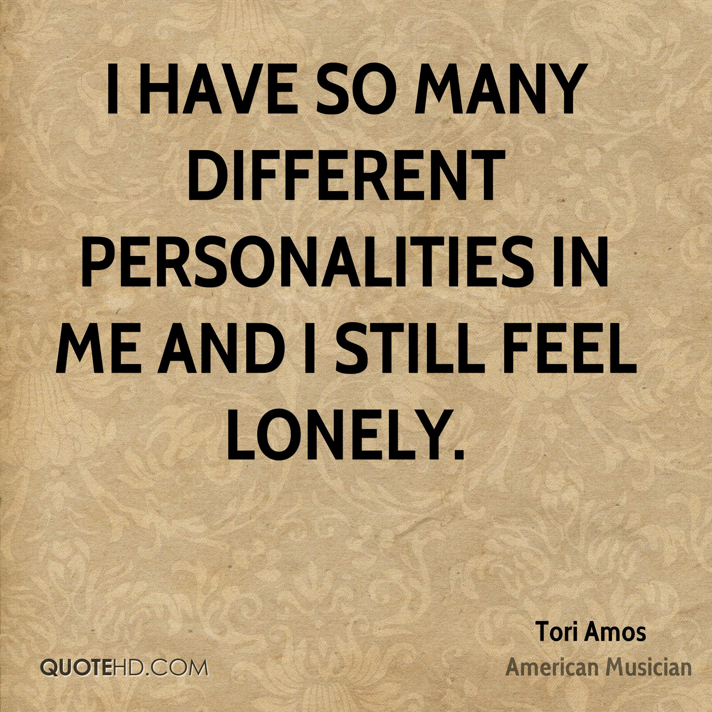 I have so many different personalities in me and I still feel lonely.