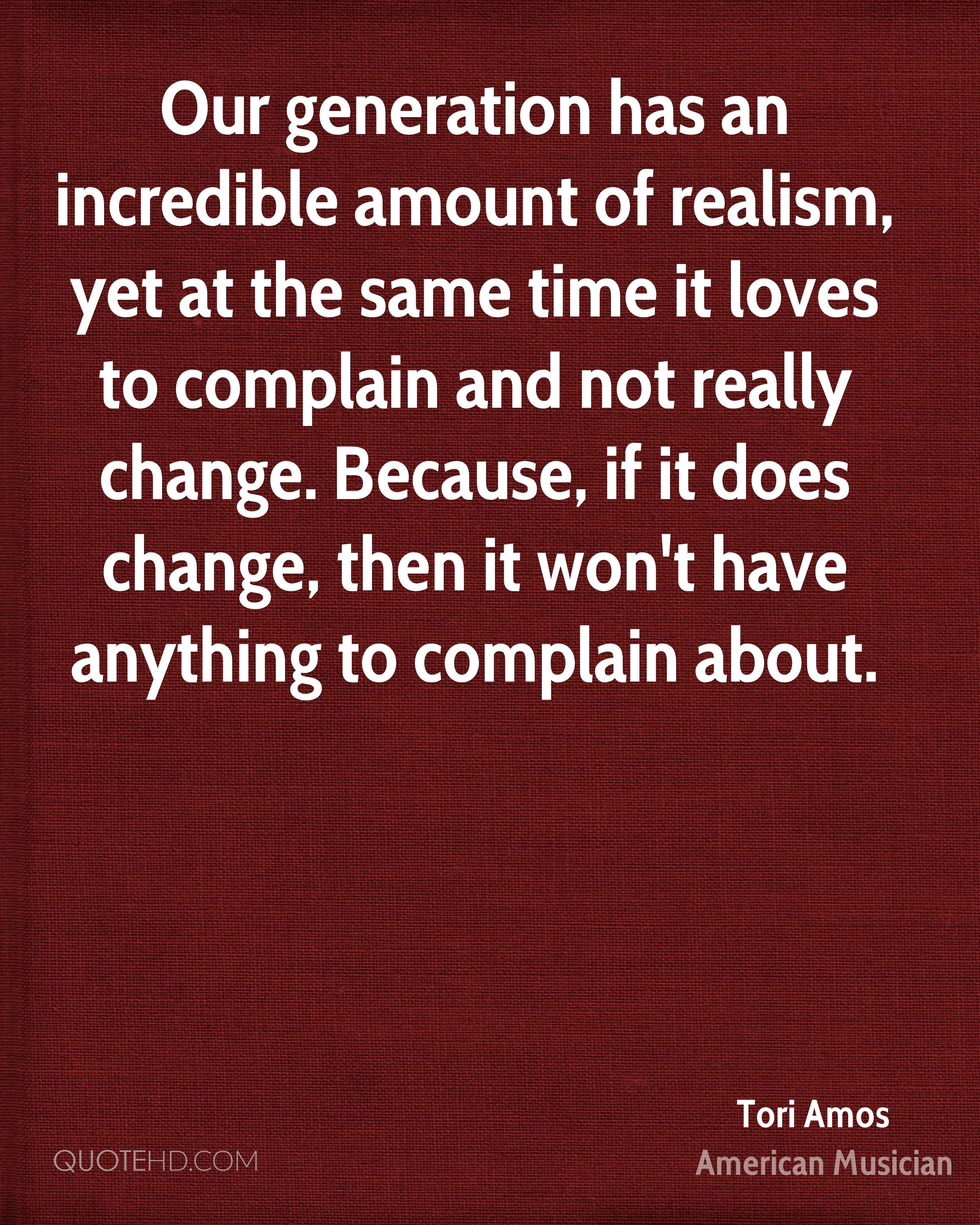 Our generation has an incredible amount of realism, yet at the same time it loves to complain and not really change. Because, if it does change, then it won't have anything to complain about.