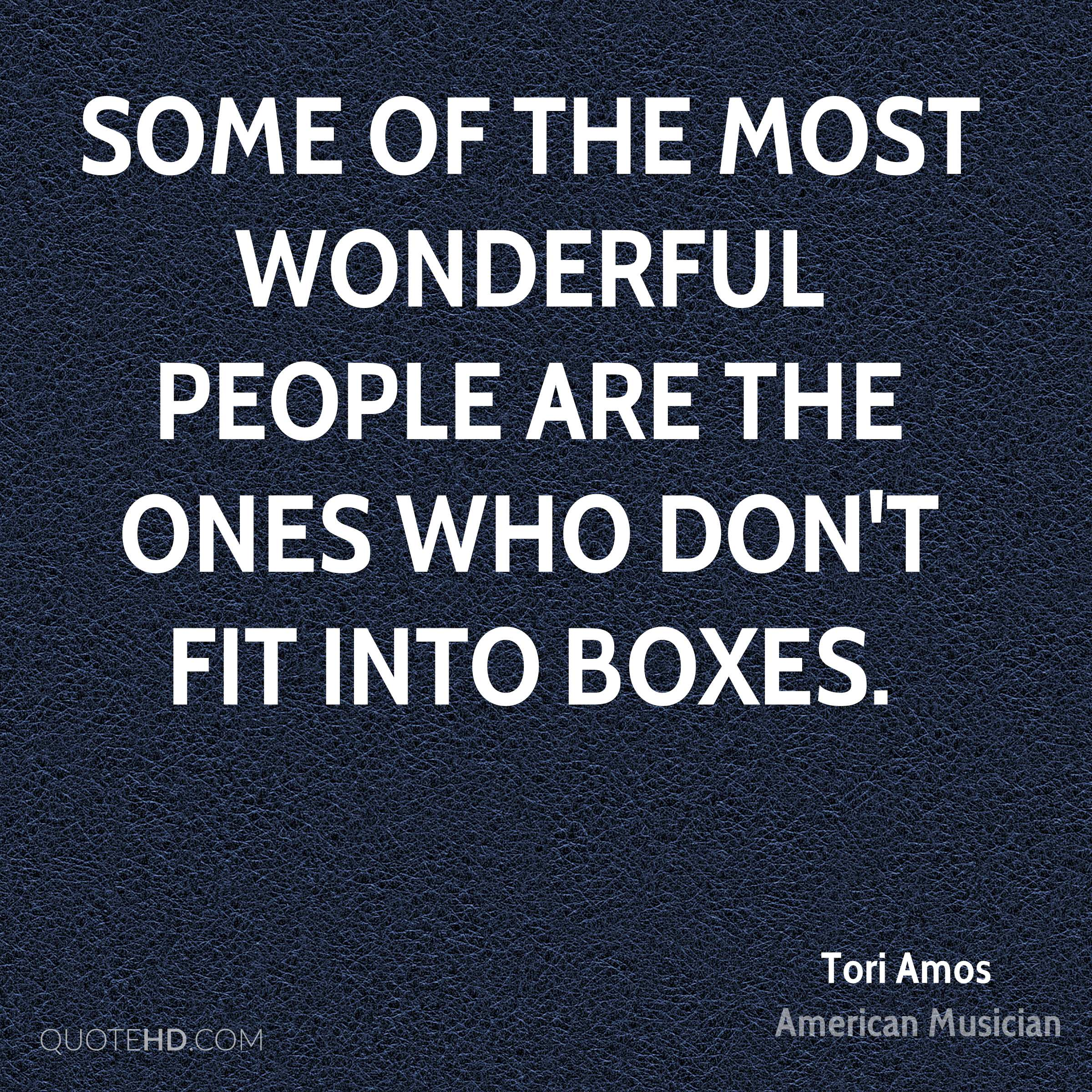 Some of the most wonderful people are the ones who don't fit into boxes.
