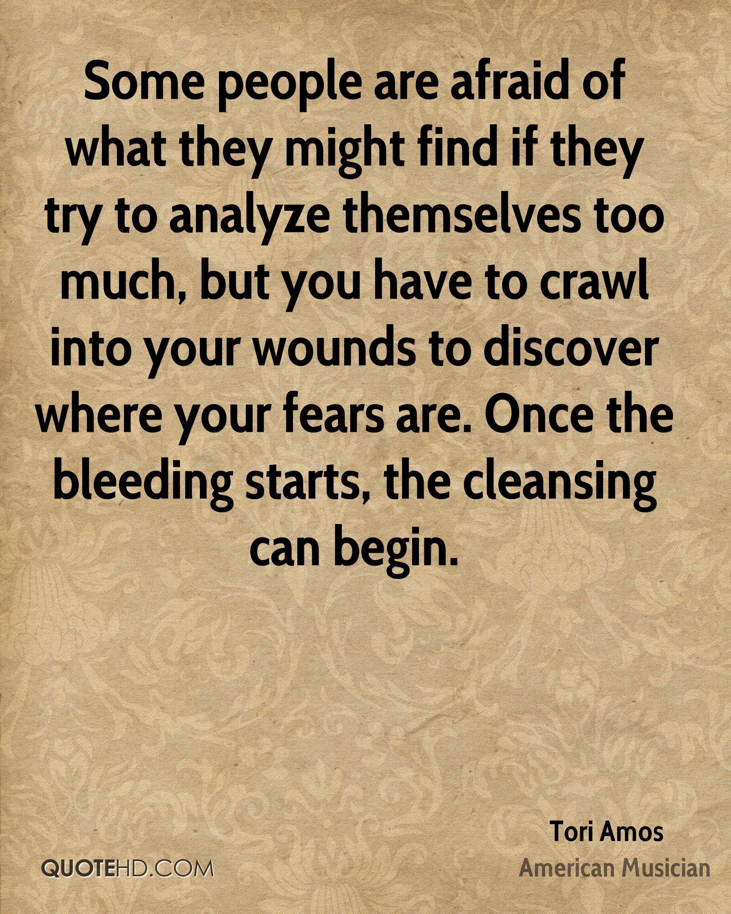 Some people are afraid of what they might find if they try to analyze themselves too much, but you have to crawl into your wounds to discover where your fears are. Once the bleeding starts, the cleansing can begin.