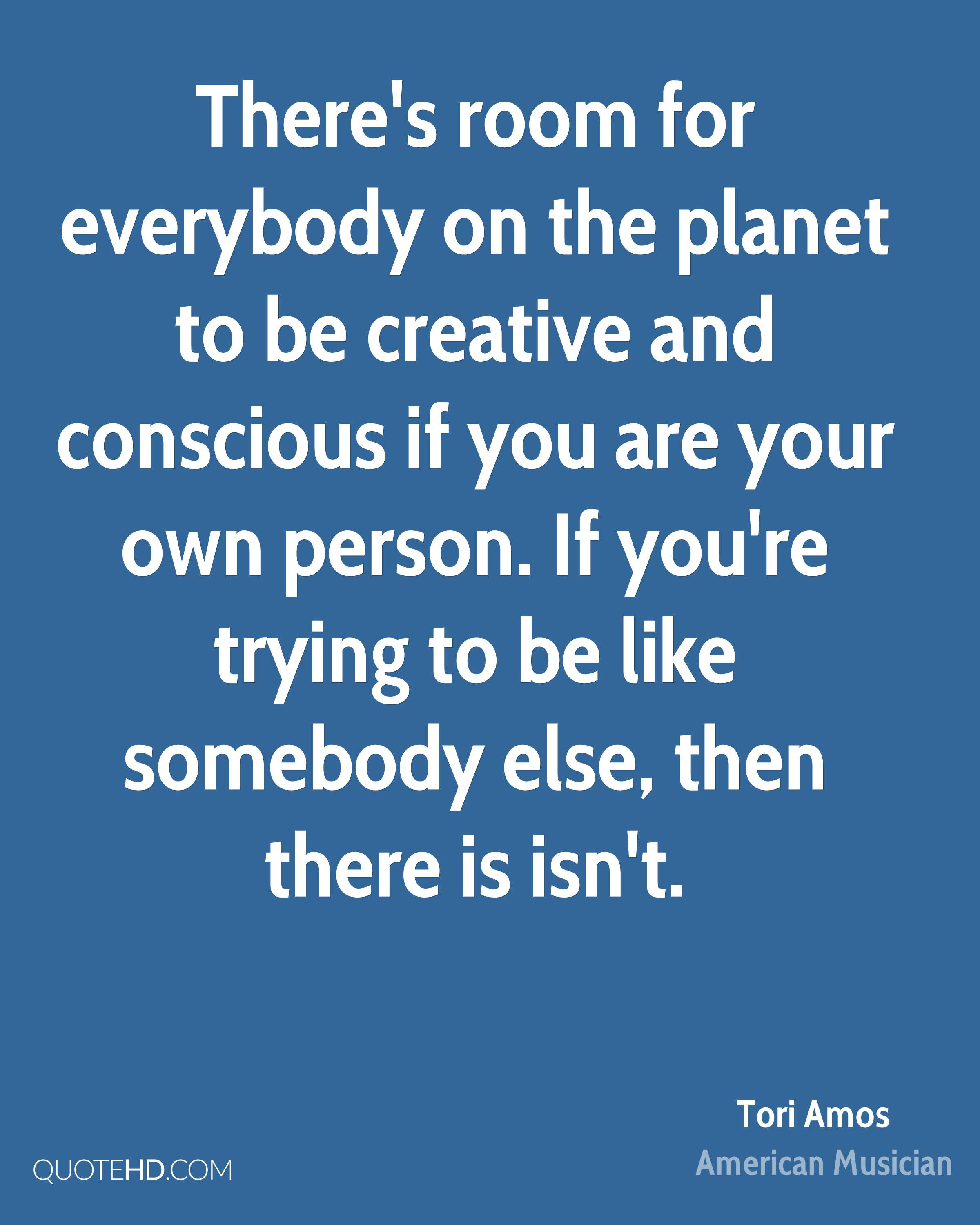 There's room for everybody on the planet to be creative and conscious if you are your own person. If you're trying to be like somebody else, then there is isn't.