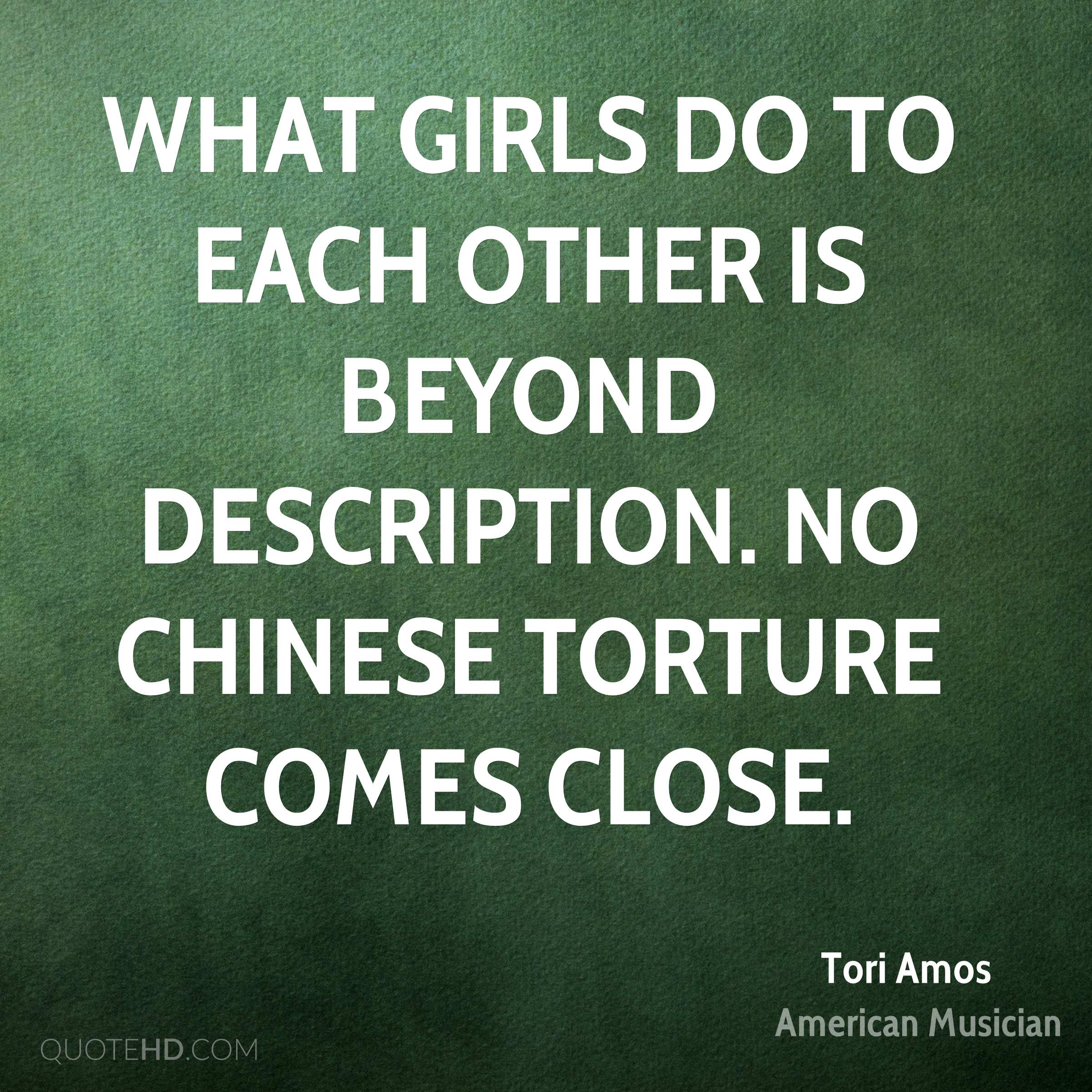 What girls do to each other is beyond description. No chinese torture comes close.