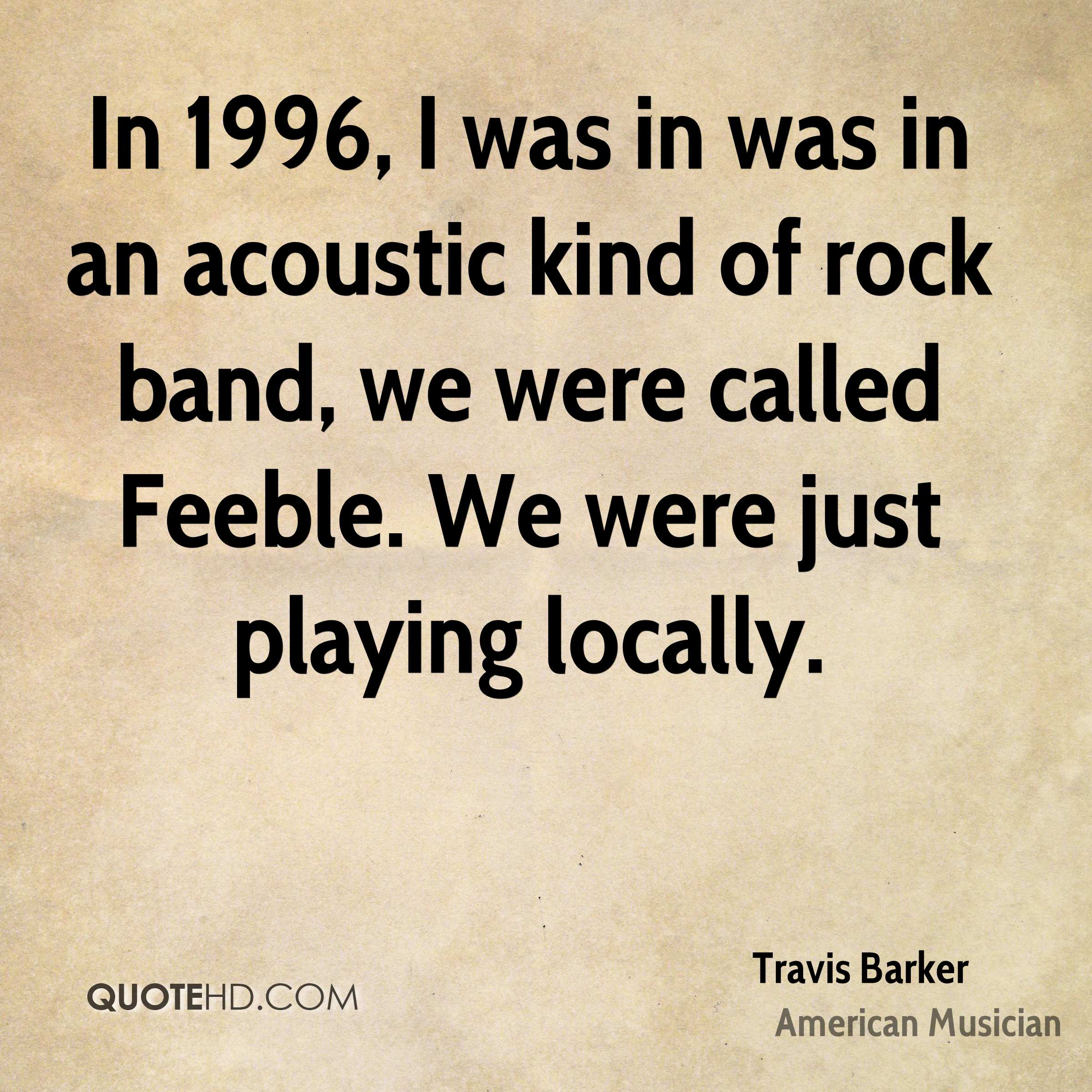 In 1996, I was in was in an acoustic kind of rock band, we were called Feeble. We were just playing locally.