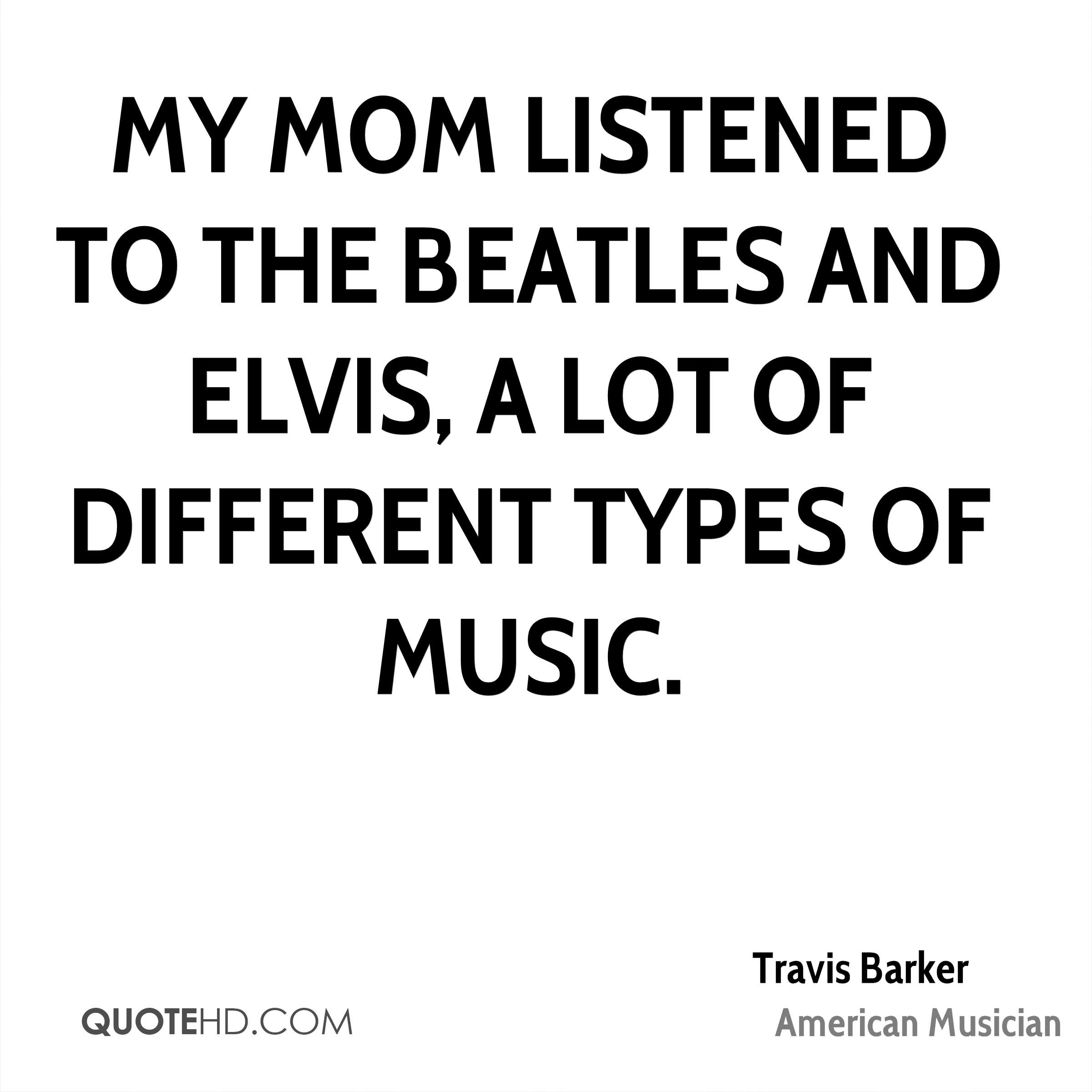My mom listened to the Beatles and Elvis, a lot of different types of music.