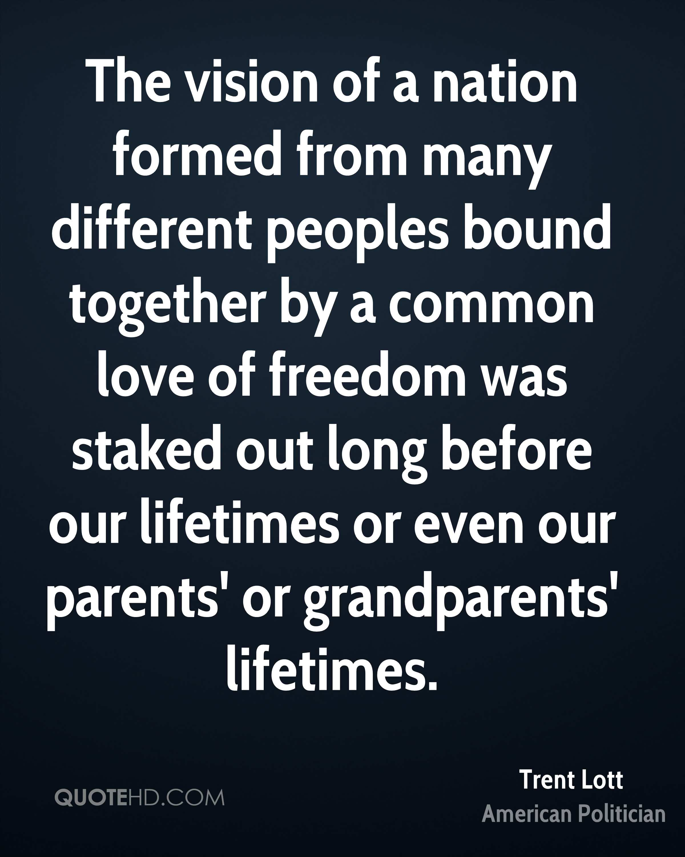 The vision of a nation formed from many different peoples bound together by a common love of freedom was staked out long before our lifetimes or even our parents' or grandparents' lifetimes.