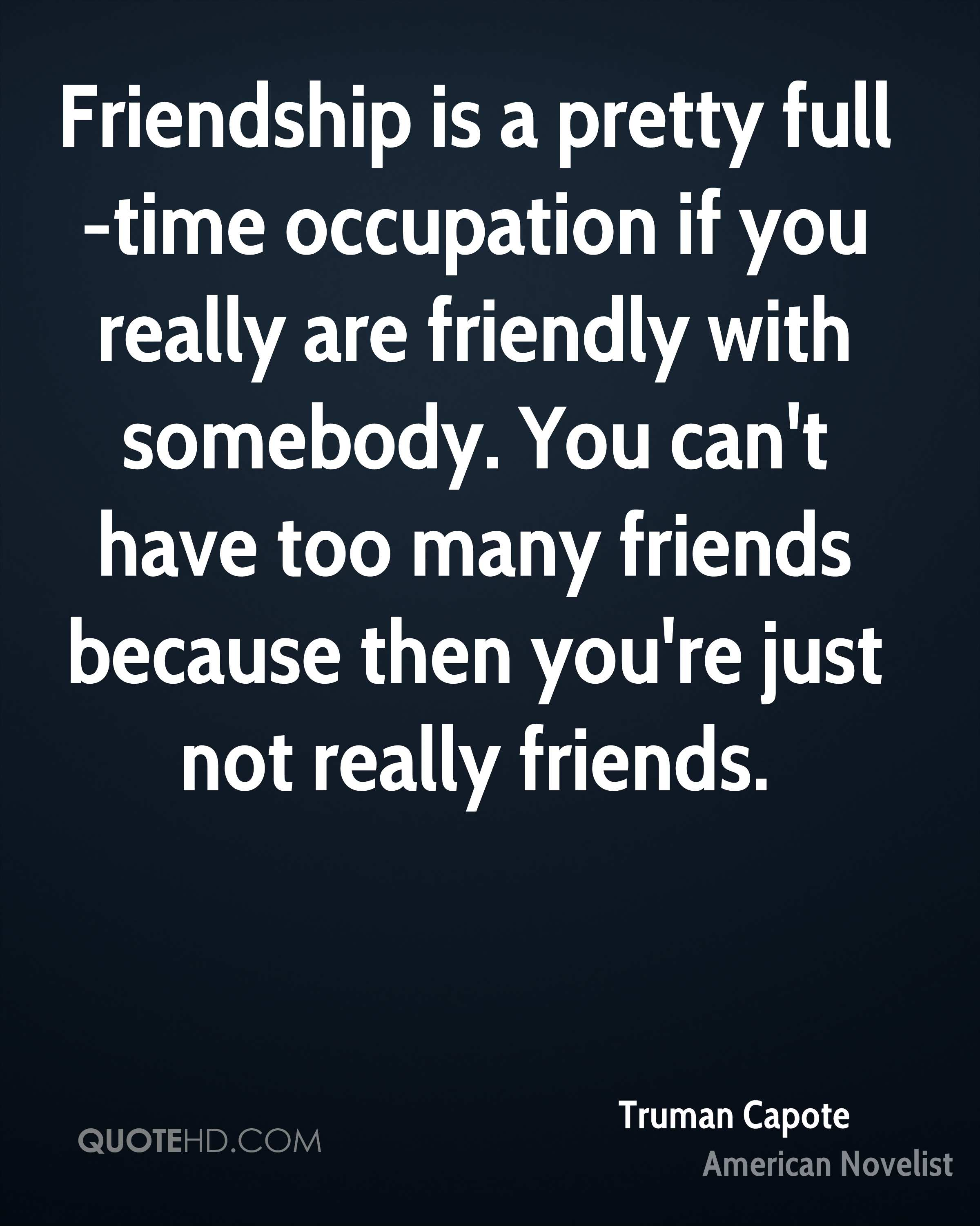 Friendship is a pretty full-time occupation if you really are friendly with somebody. You can't have too many friends because then you're just not really friends.