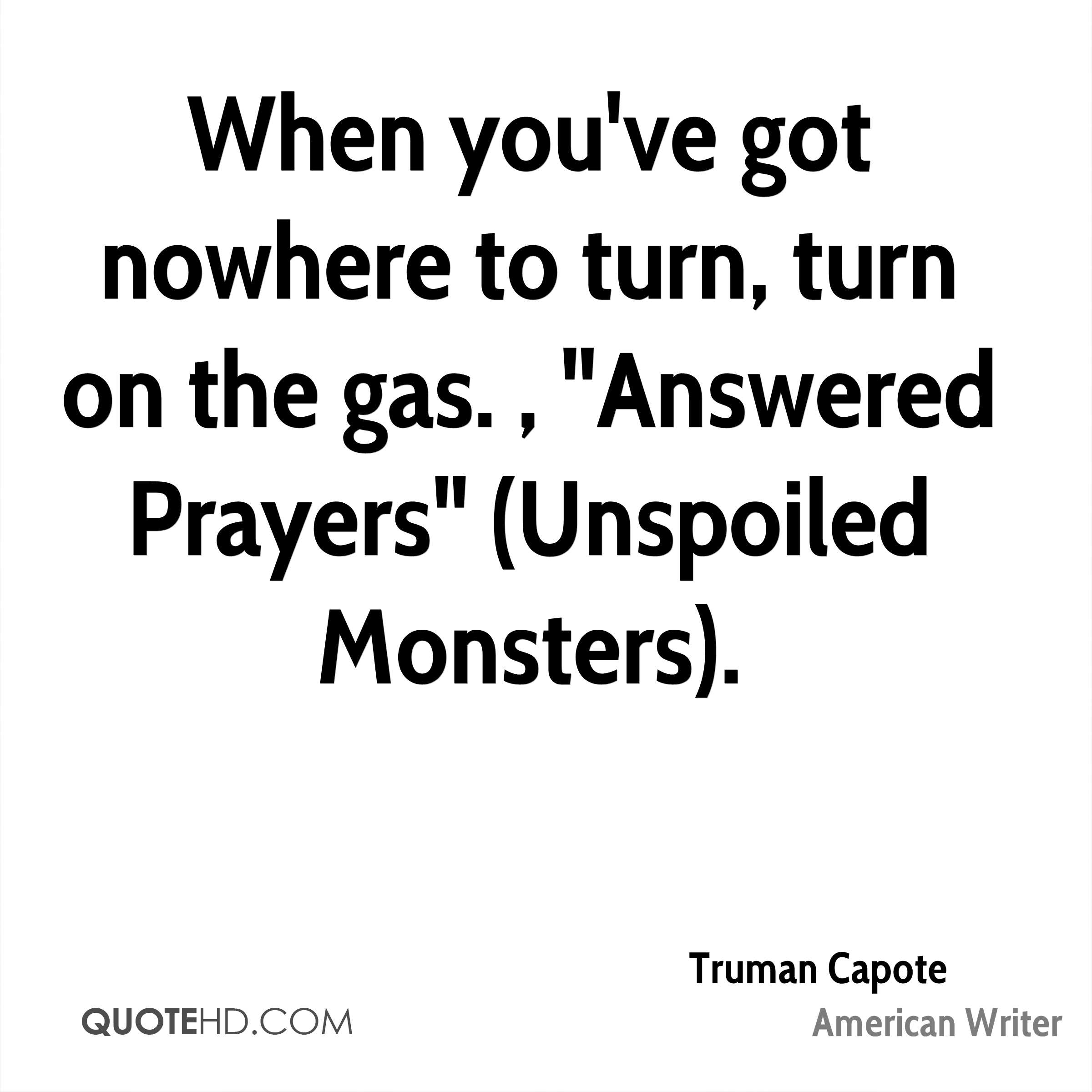 "When you've got nowhere to turn, turn on the gas. , ""Answered Prayers"" (Unspoiled Monsters)."