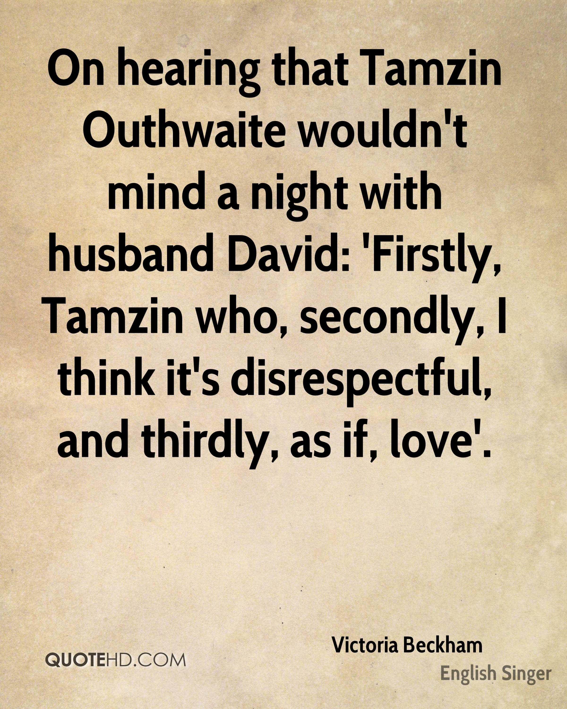 On hearing that Tamzin Outhwaite wouldn't mind a night with husband David: 'Firstly, Tamzin who, secondly, I think it's disrespectful, and thirdly, as if, love'.