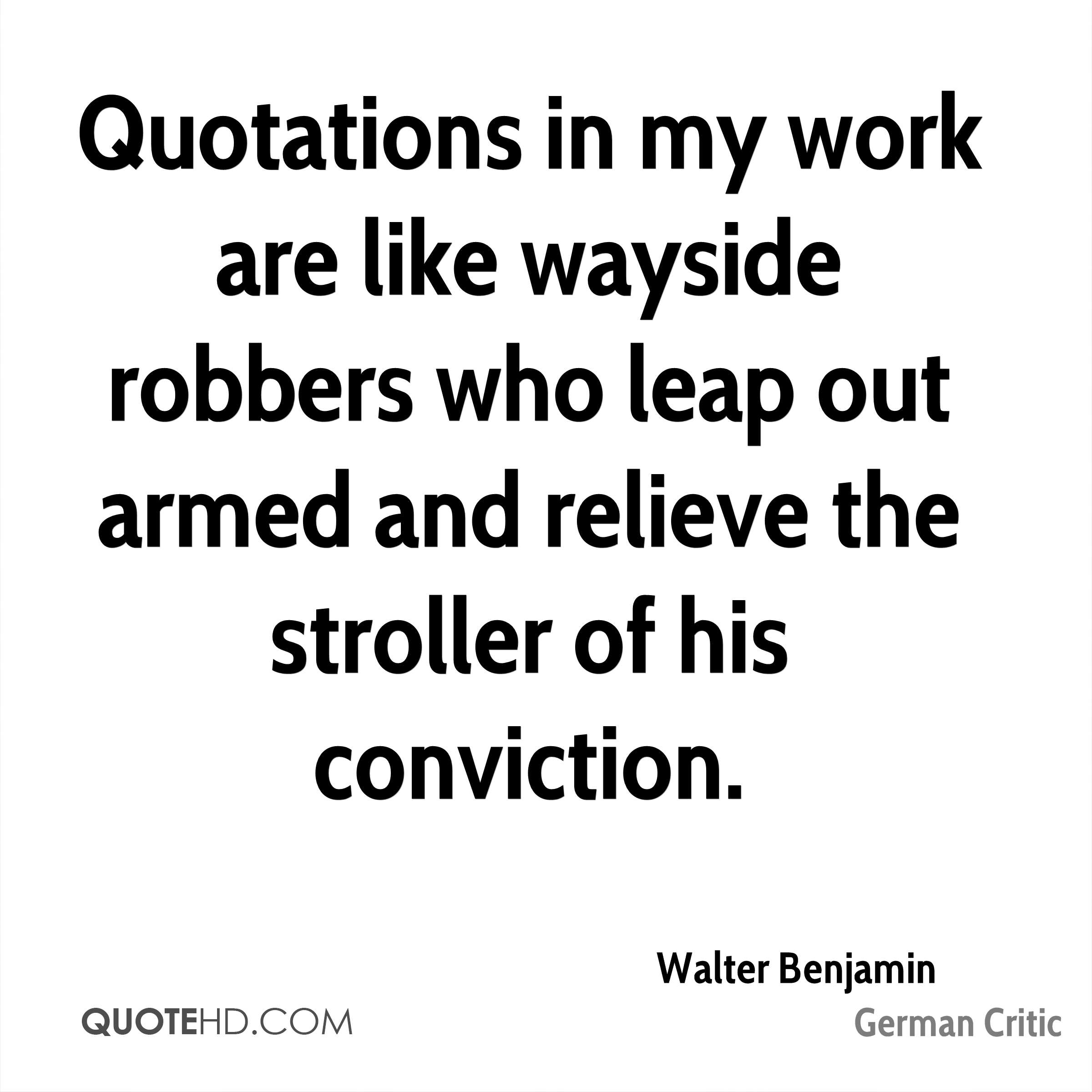 Quotations in my work are like wayside robbers who leap out armed and relieve the stroller of his conviction.