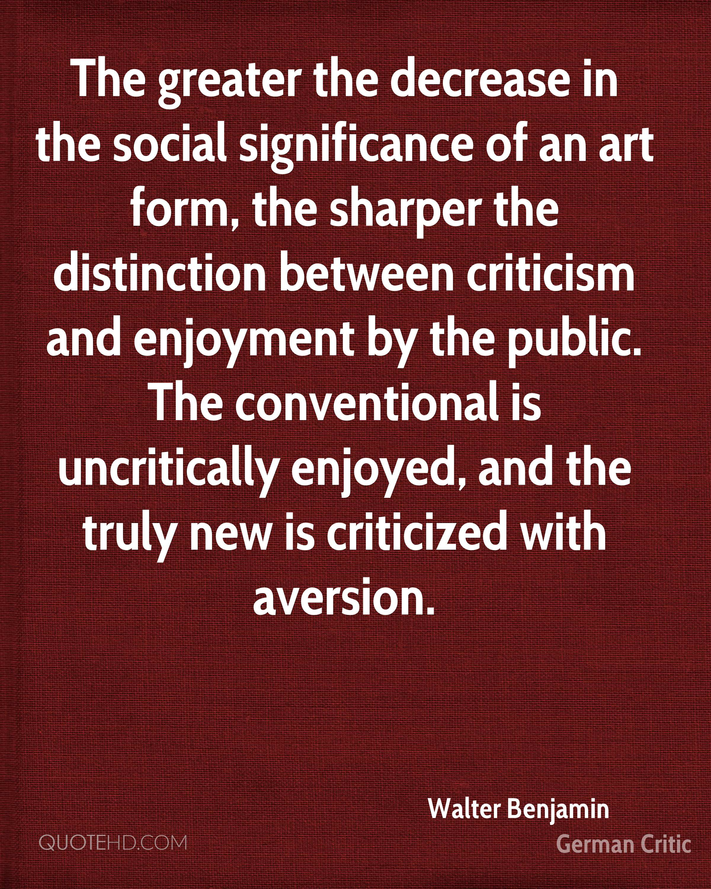 The greater the decrease in the social significance of an art form, the sharper the distinction between criticism and enjoyment by the public. The conventional is uncritically enjoyed, and the truly new is criticized with aversion.