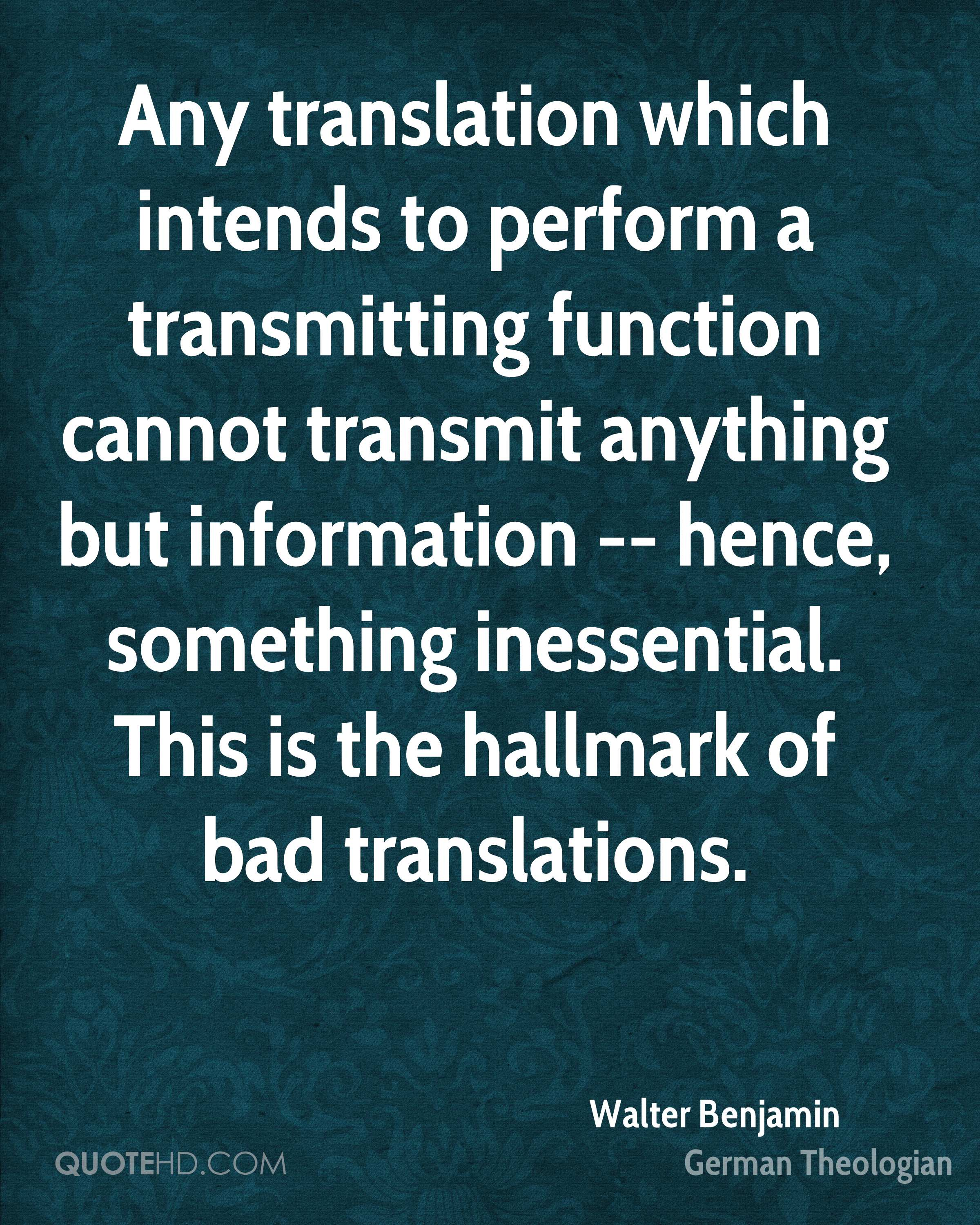 Any translation which intends to perform a transmitting function cannot transmit anything but information -- hence, something inessential. This is the hallmark of bad translations.
