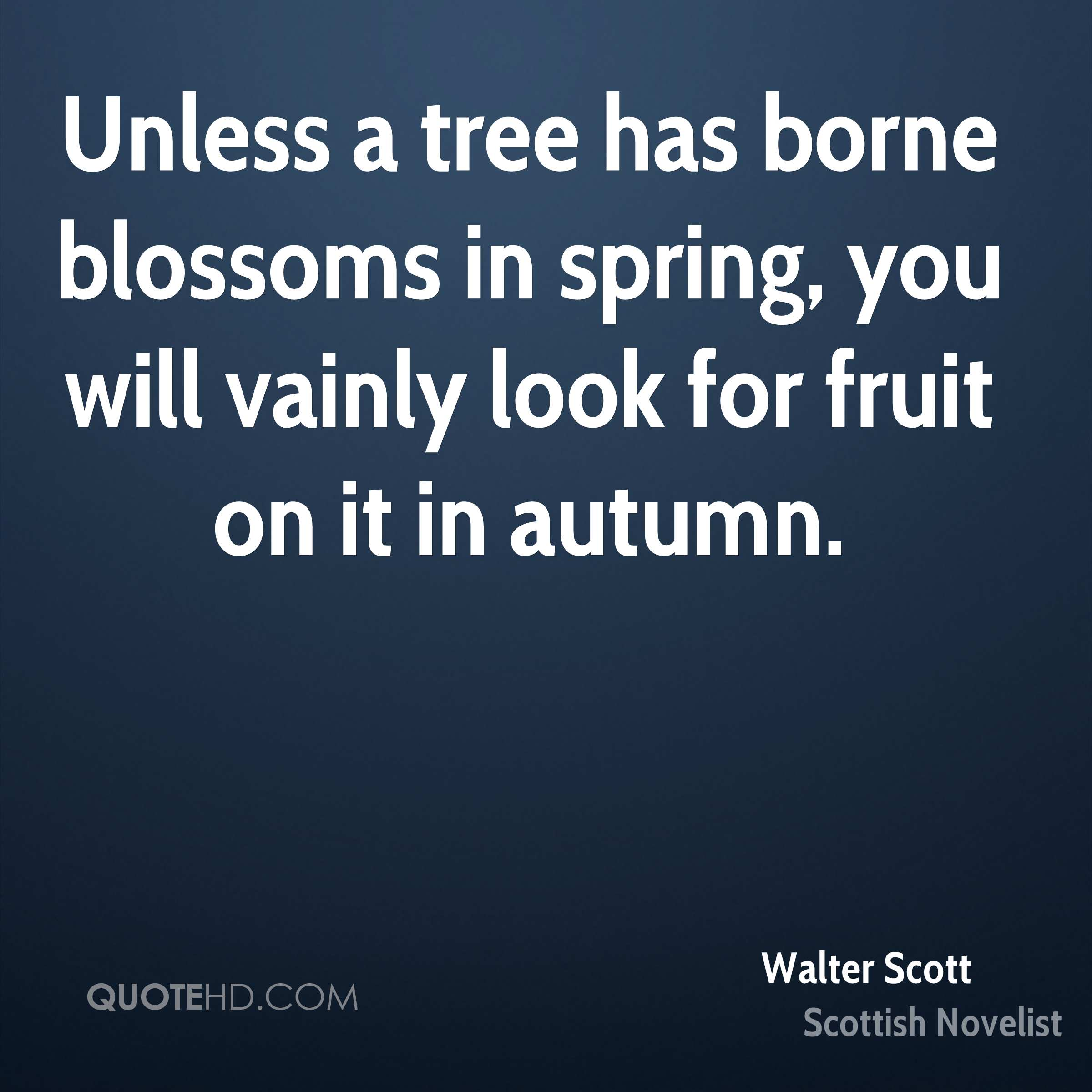 Unless a tree has borne blossoms in spring, you will vainly look for fruit on it in autumn.