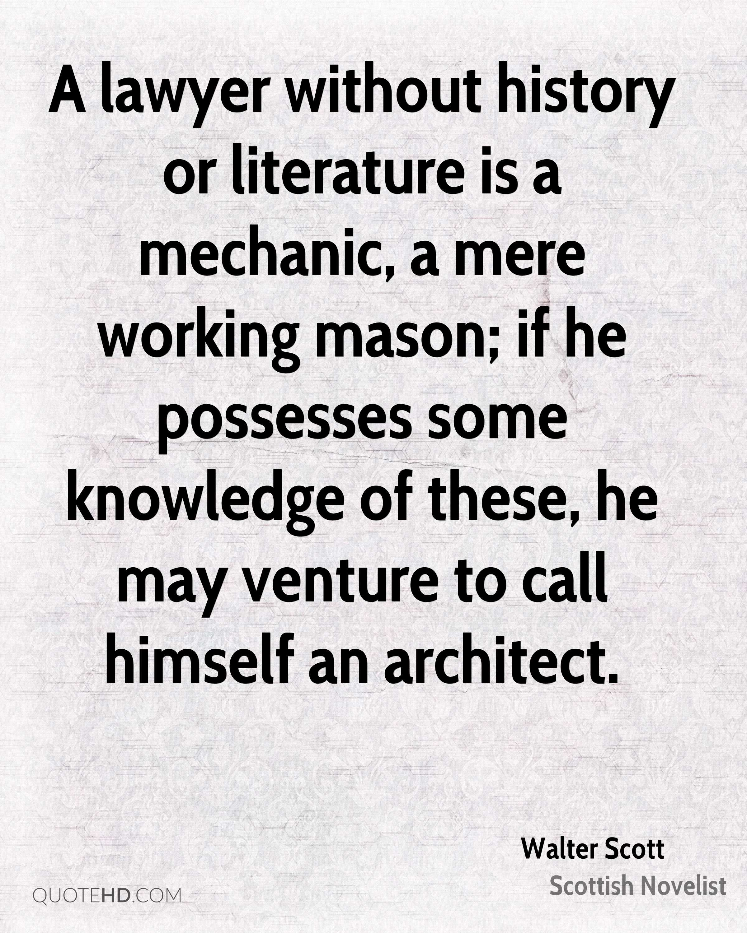 A lawyer without history or literature is a mechanic, a mere working mason; if he possesses some knowledge of these, he may venture to call himself an architect.