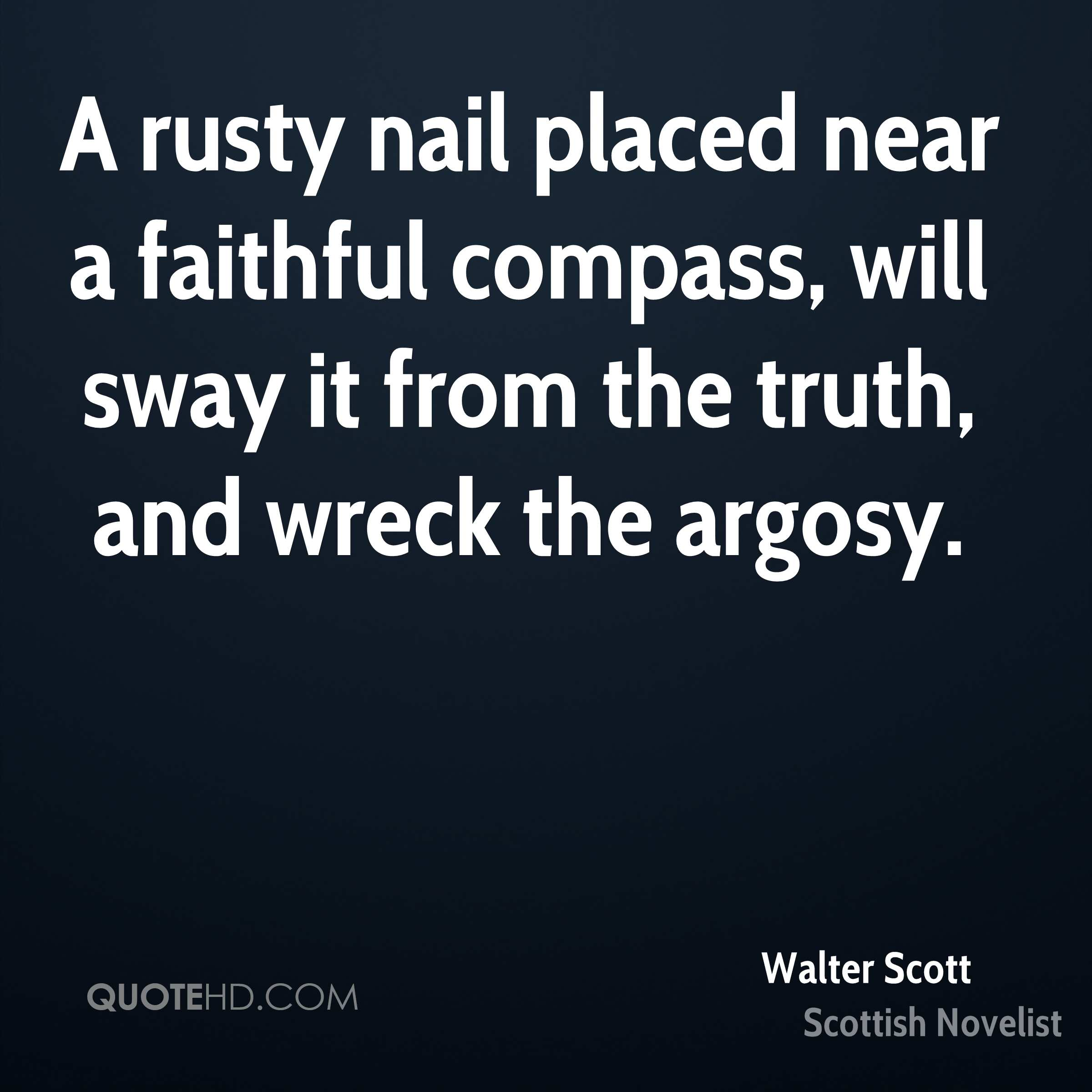A rusty nail placed near a faithful compass, will sway it from the truth, and wreck the argosy.