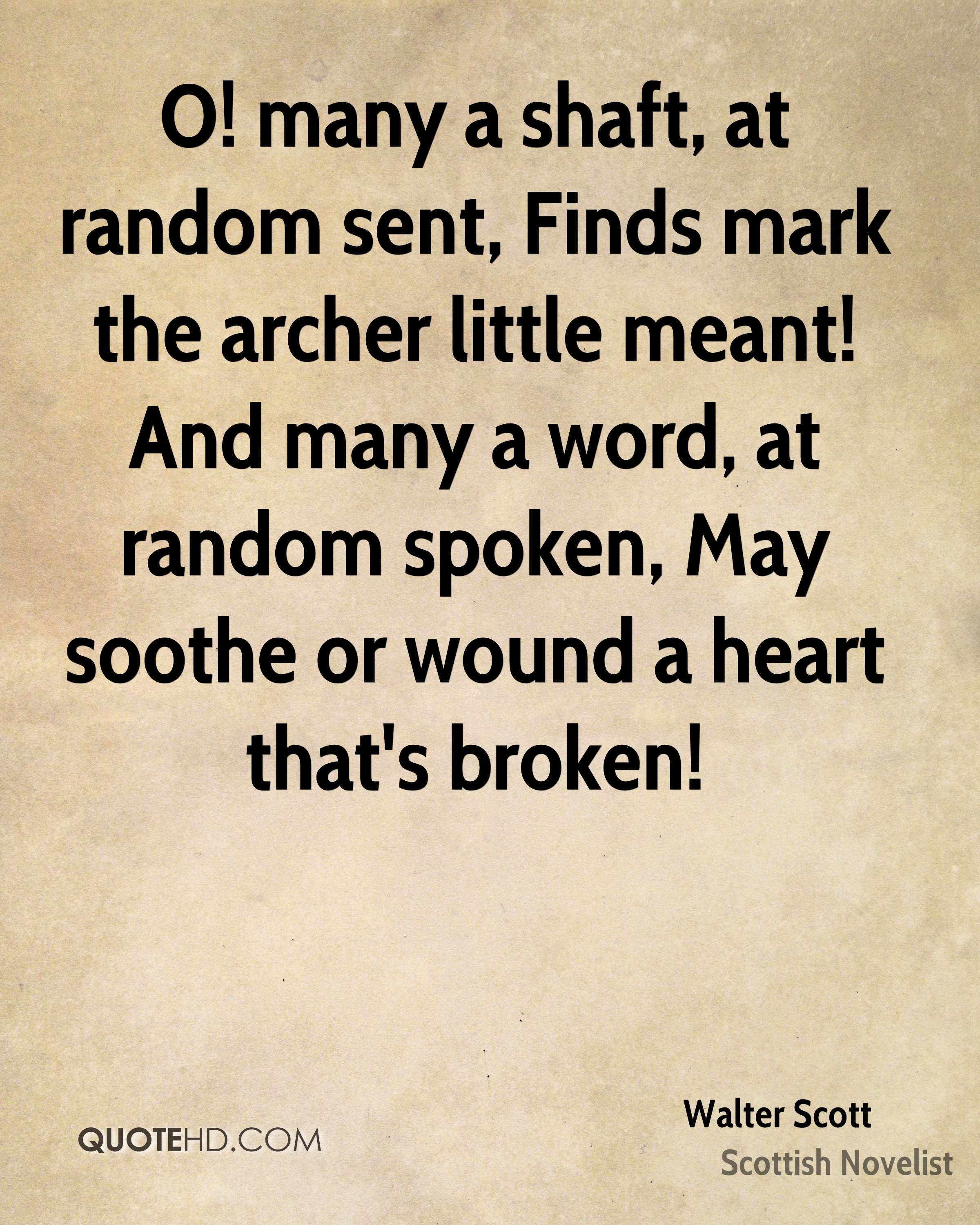 O! many a shaft, at random sent, Finds mark the archer little meant! And many a word, at random spoken, May soothe or wound a heart that's broken!