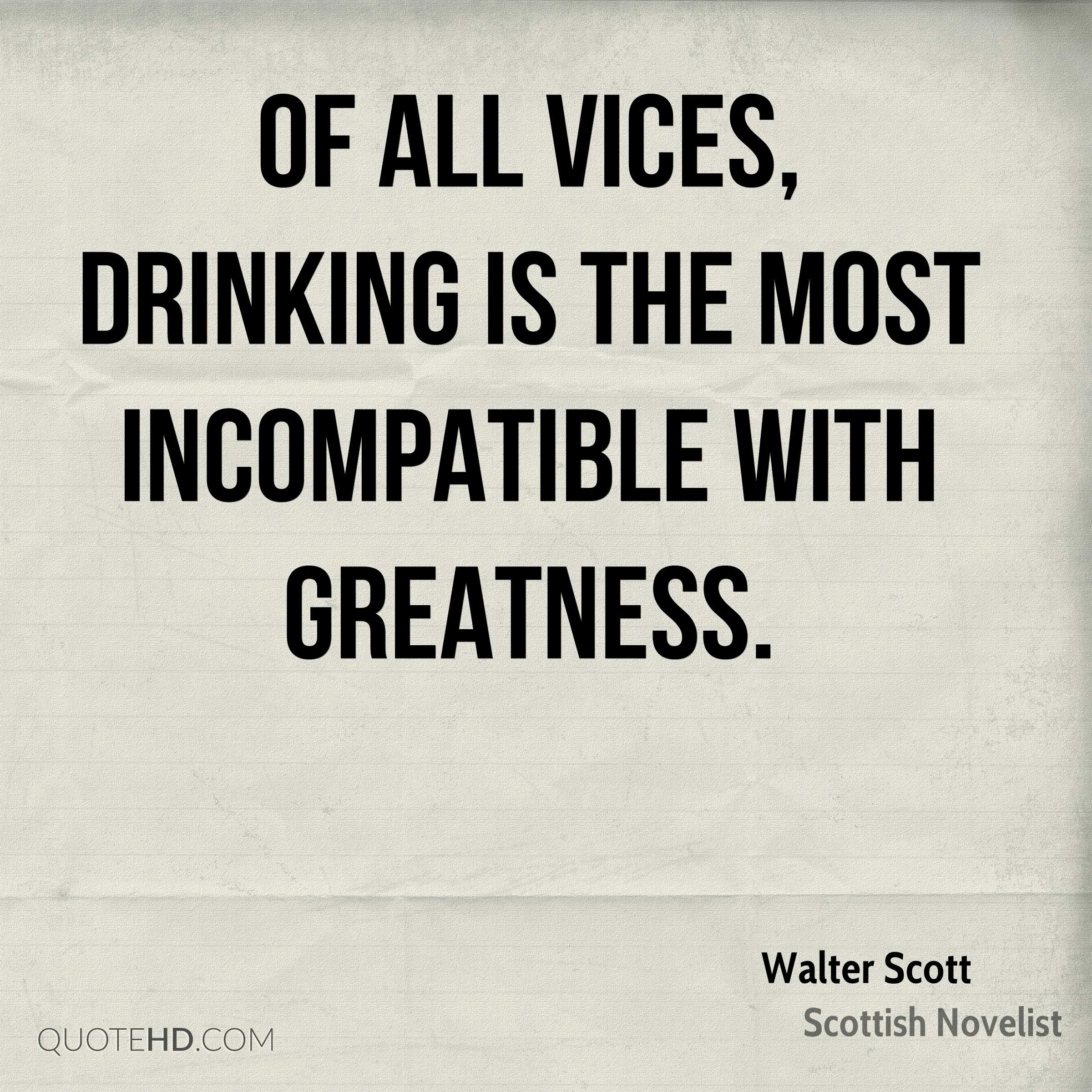 Of all vices, drinking is the most incompatible with greatness.