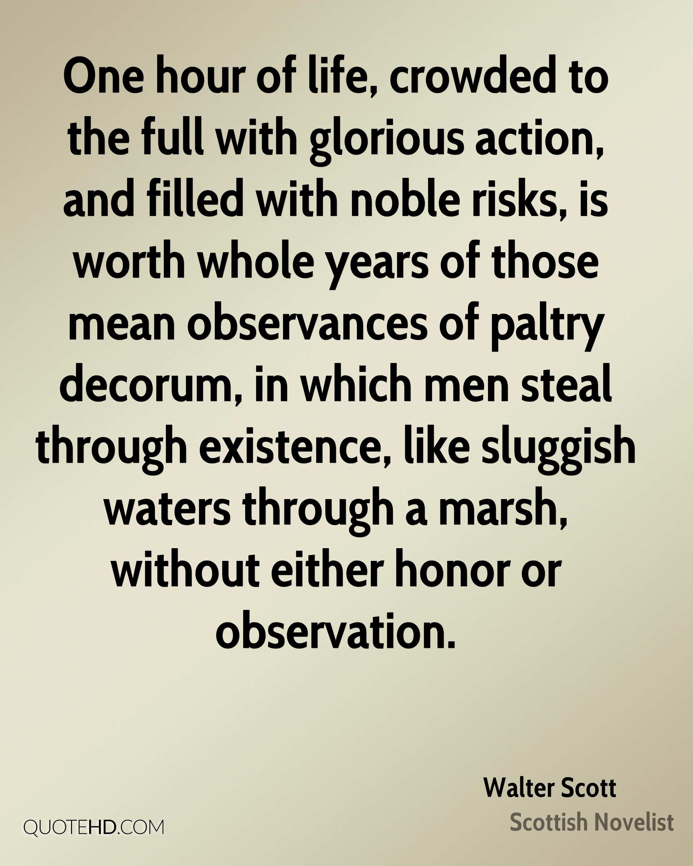 One hour of life, crowded to the full with glorious action, and filled with noble risks, is worth whole years of those mean observances of paltry decorum, in which men steal through existence, like sluggish waters through a marsh, without either honor or observation.