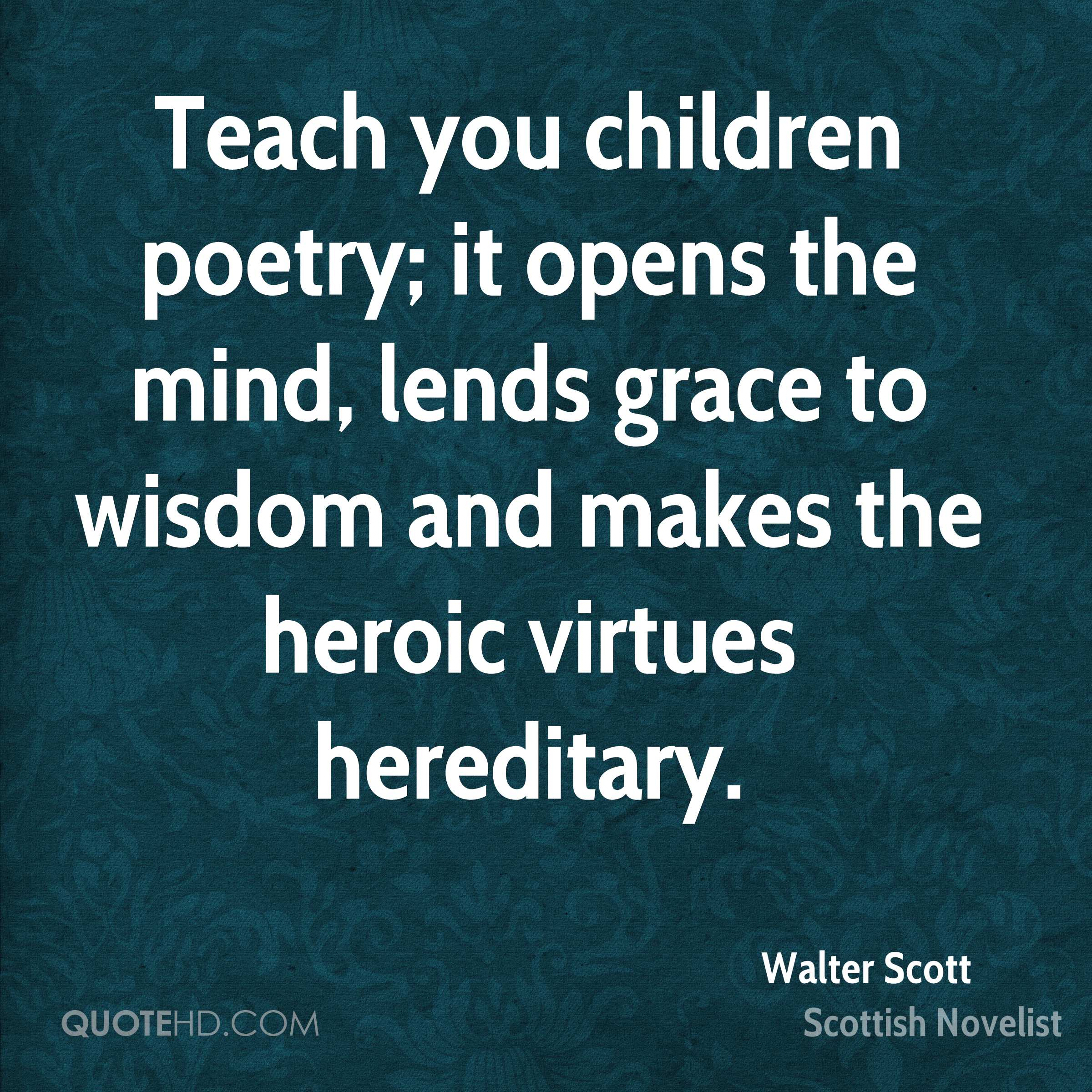 Teach you children poetry; it opens the mind, lends grace to wisdom and makes the heroic virtues hereditary.