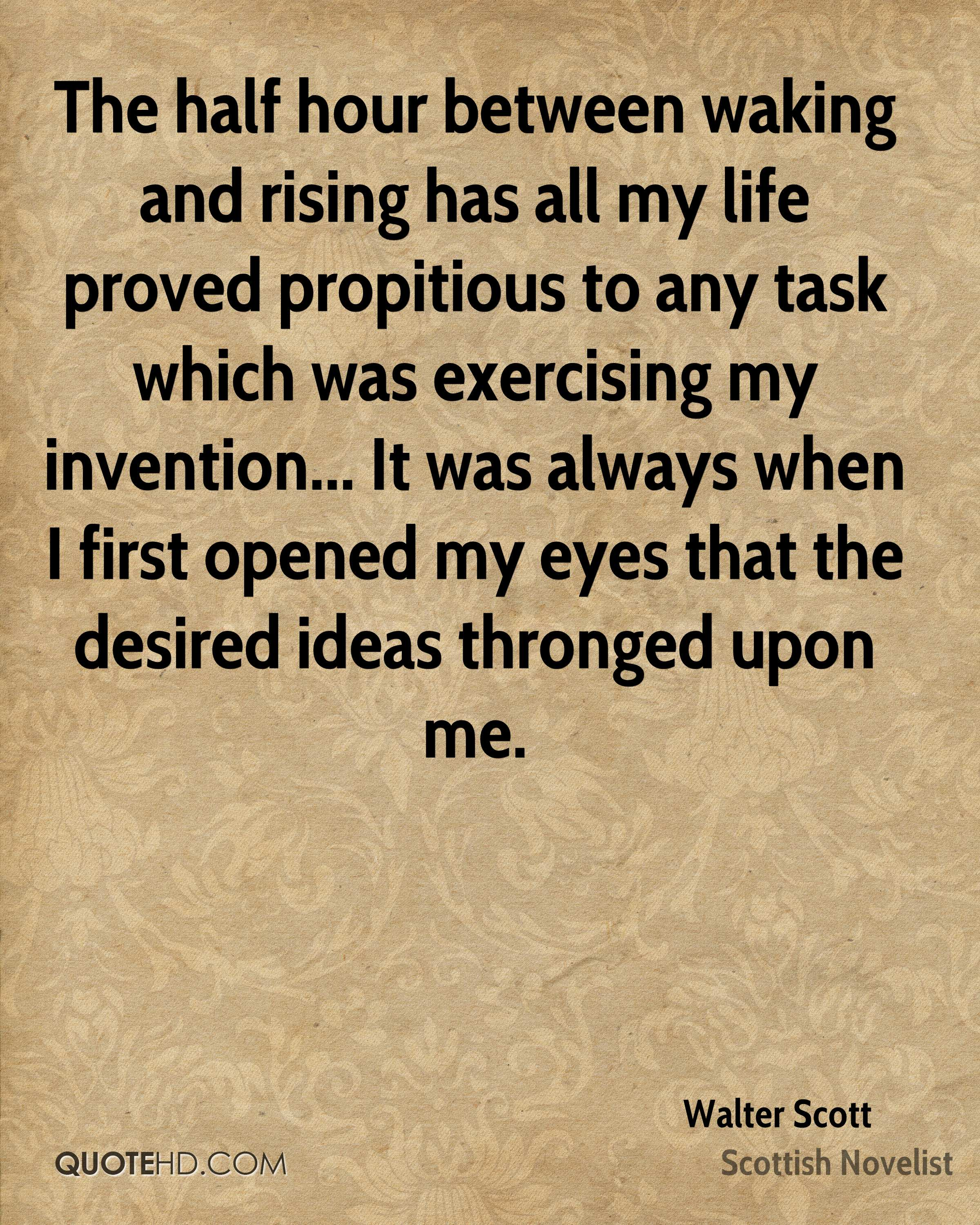 The half hour between waking and rising has all my life proved propitious to any task which was exercising my invention... It was always when I first opened my eyes that the desired ideas thronged upon me.