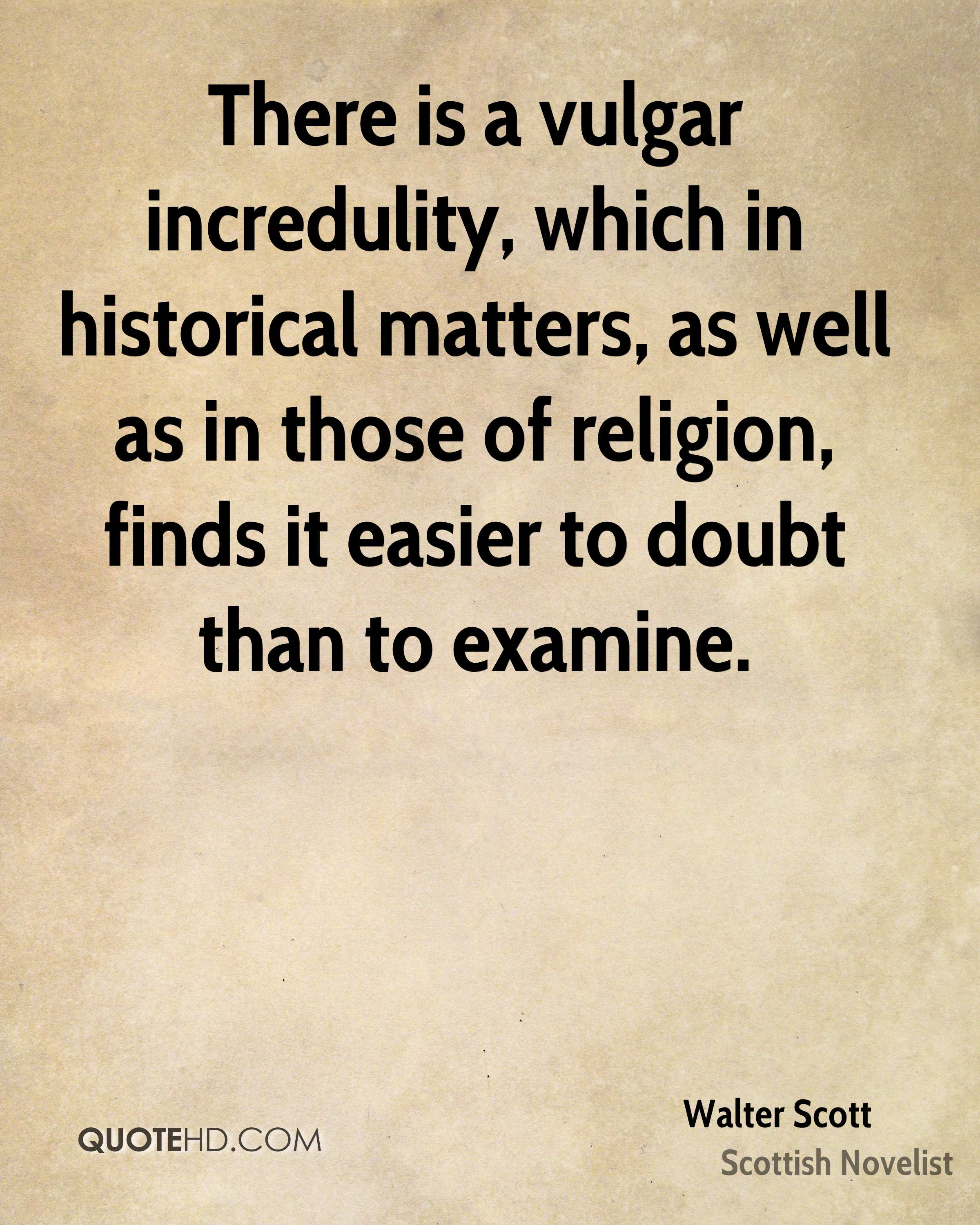 There is a vulgar incredulity, which in historical matters, as well as in those of religion, finds it easier to doubt than to examine.