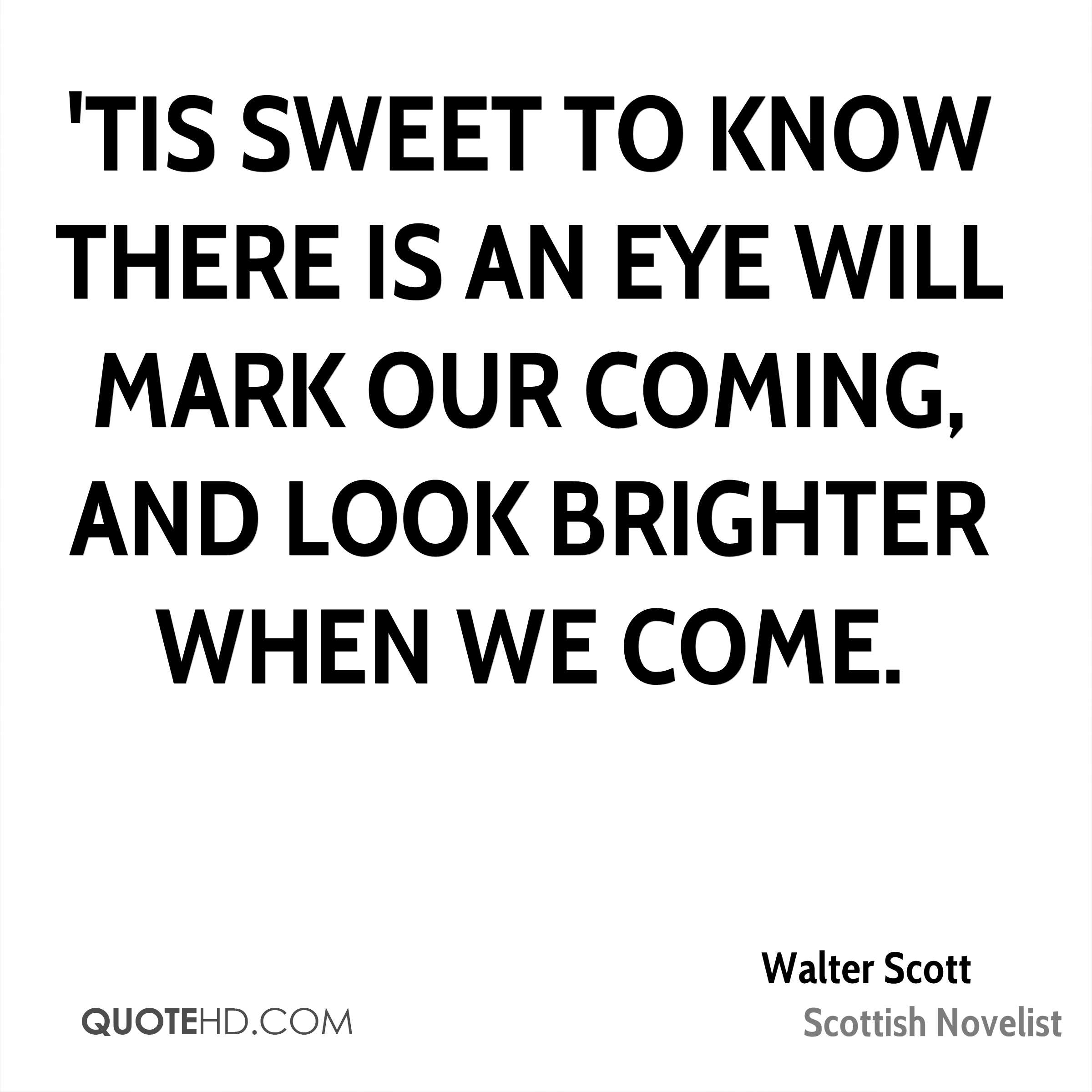 'Tis sweet to know there is an eye will mark our coming, and look brighter when we come.