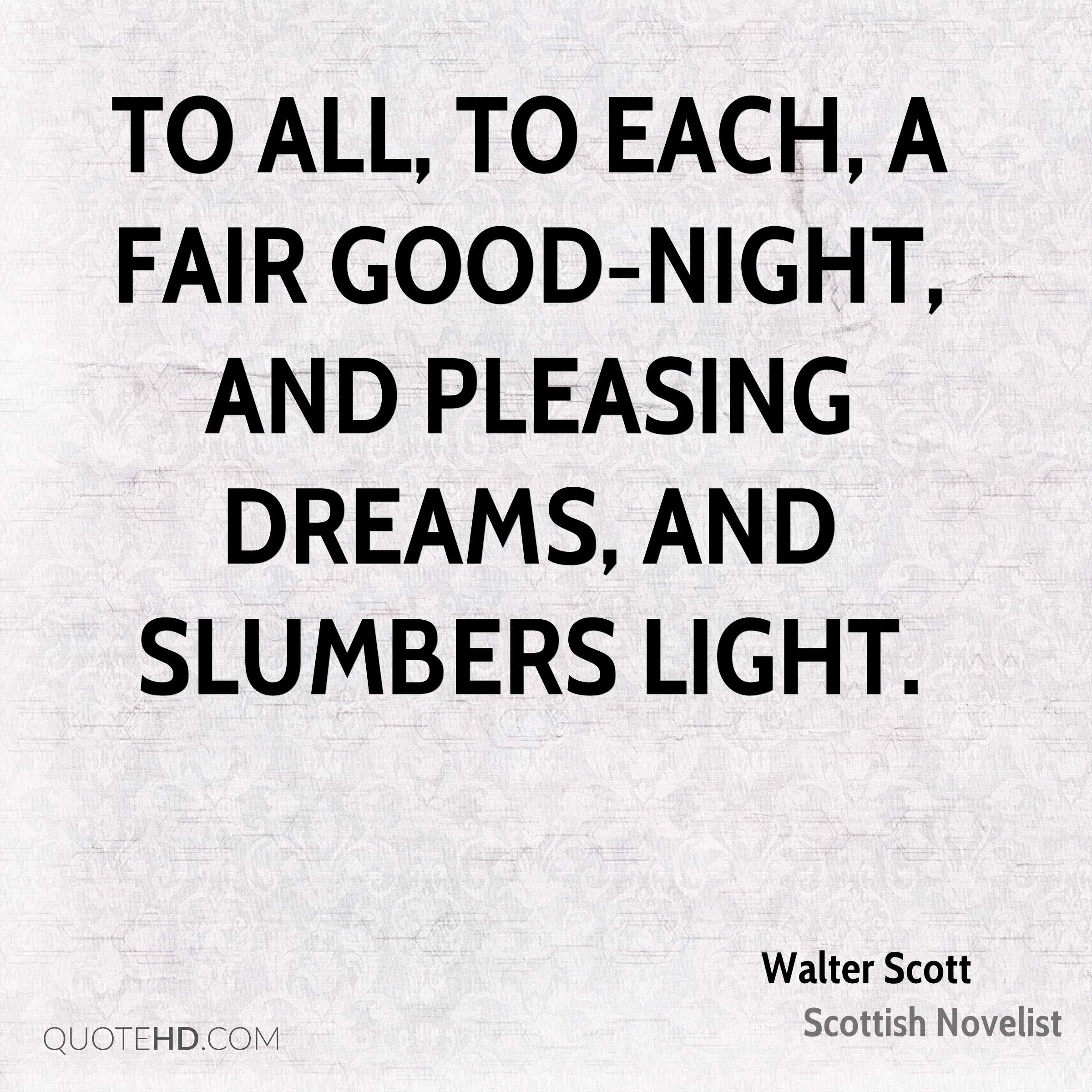 To all, to each, a fair good-night, and pleasing dreams, and slumbers light.