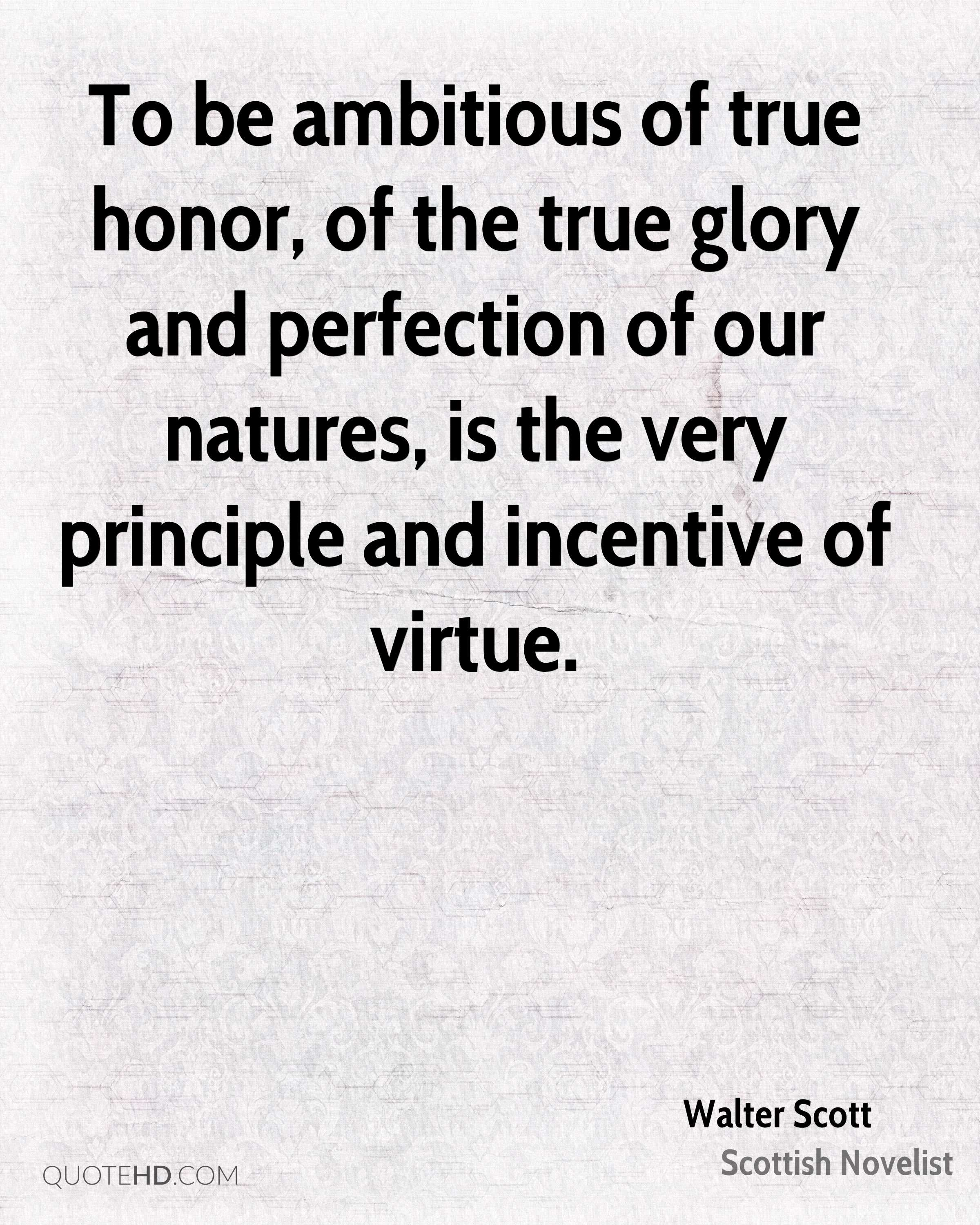 To be ambitious of true honor, of the true glory and perfection of our natures, is the very principle and incentive of virtue.