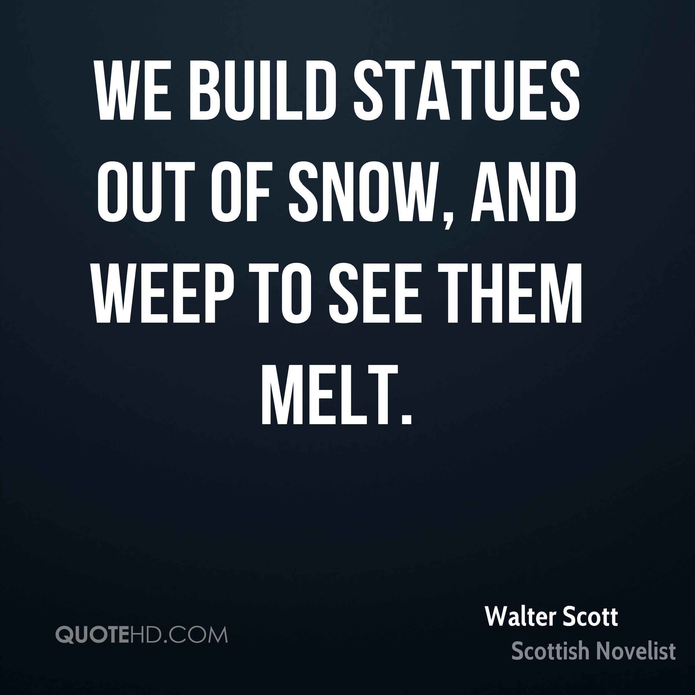 We build statues out of snow, and weep to see them melt.